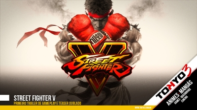 Street Fighter V - Primeiro trailer de gameplay e Teaser dublado